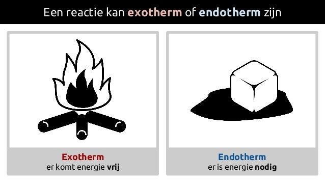 Een reactie kan exotherm of endotherm zijn Endotherm er is energie nodig Exotherm er komt energie vrij