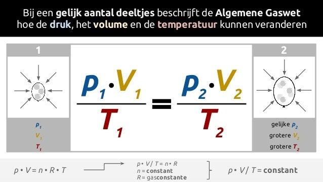 1 2 p • V = n • R • T Bij een gelijk aantal deeltjes beschrijft de Algemene Gaswet hoe de druk, het volume en de temperatu...