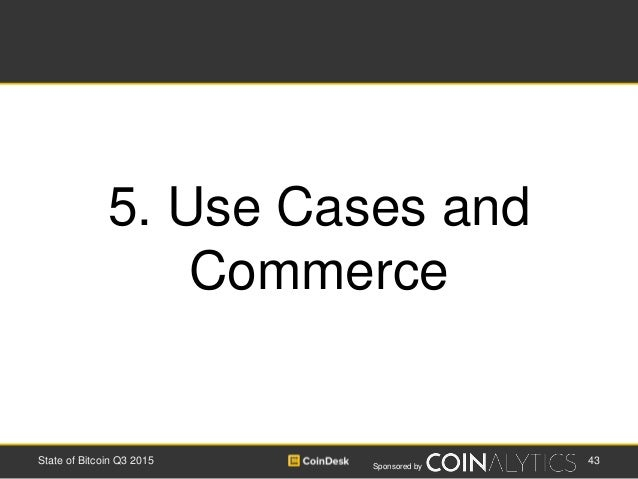 Sponsored by 43State of Bitcoin Q3 2015 5. Use Cases and Commerce