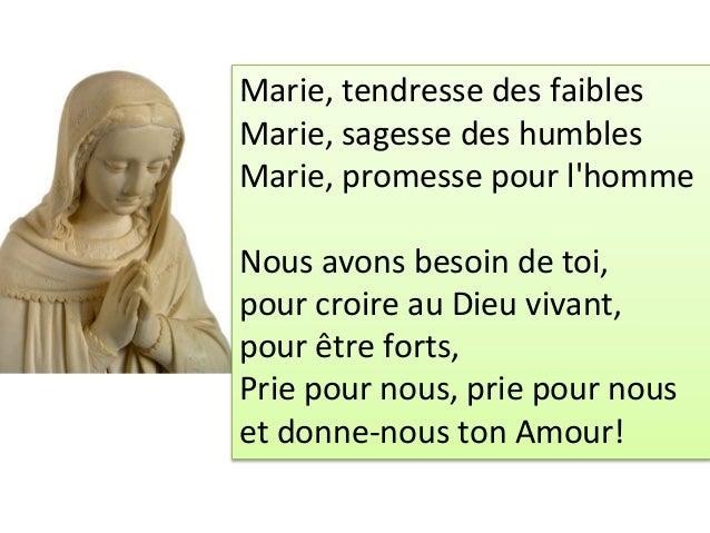 Marie, tendresse des faibles Marie, sagesse des humbles Marie, promesse pour l'homme Nous avons besoin de toi, pour croire...