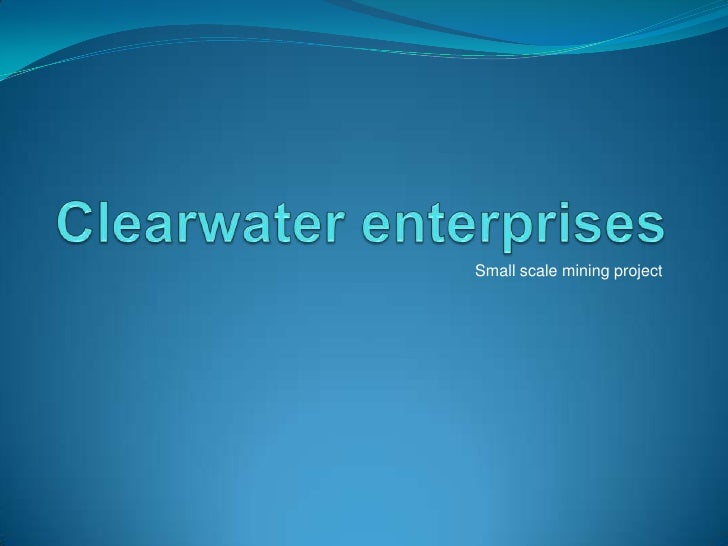 Clearwater enterprises<br />Small scale mining project<br />