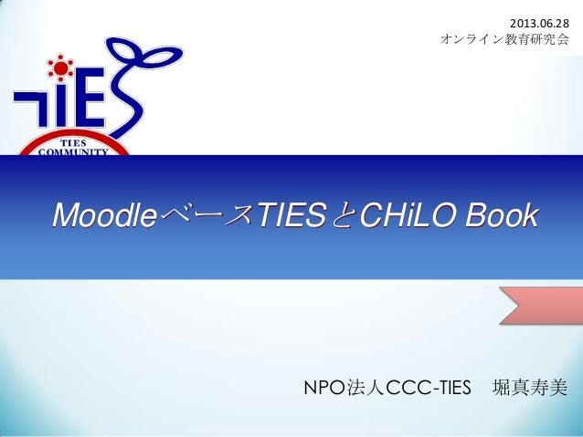 2013.06.28 オンライン教育研究会  MoodleベースTIESとCHiLO Book  NPO法人CCC-TIES  堀真寿美