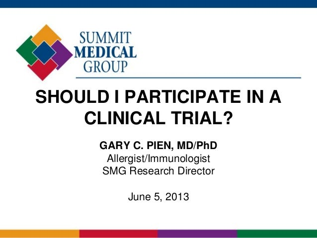SHOULD I PARTICIPATE IN A CLINICAL TRIAL? GARY C. PIEN, MD/PhD Allergist/Immunologist SMG Research Director June 5, 2013