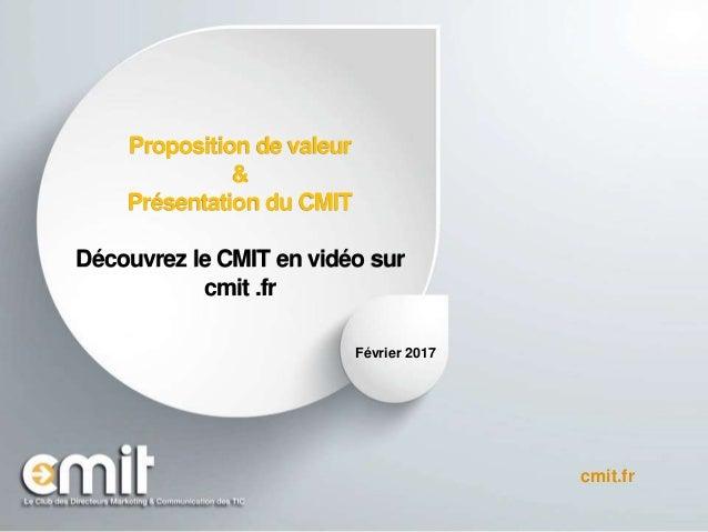 Proposition de valeur & Présentation du CMIT Découvrez le CMIT en vidéo sur cmit .fr Janvier 2017 cmit.fr