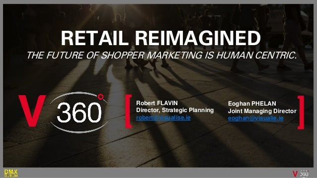 Robert FLAVIN Director, Strategic Planning robert@visualise.ie RETAIL REIMAGINED THE FUTURE OF SHOPPER MARKETING IS HUMAN ...