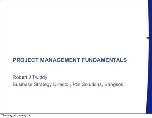 PROJECT MANAGEMENT FUNDAMENTALS         Robert J Twiddy         Business Strategy Director, PSI Solutions, BangkokThursday...