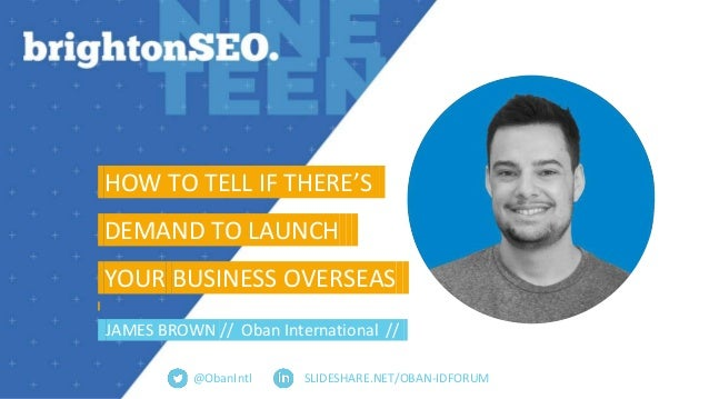 SLIDESHARE.NET/OBAN-IDFORUM HOW TO TELL IF THERE'S. DEMAND TO LAUNCH. YOUR BUSINESS OVERSEAS. JAMES BROWN // Oban Internat...