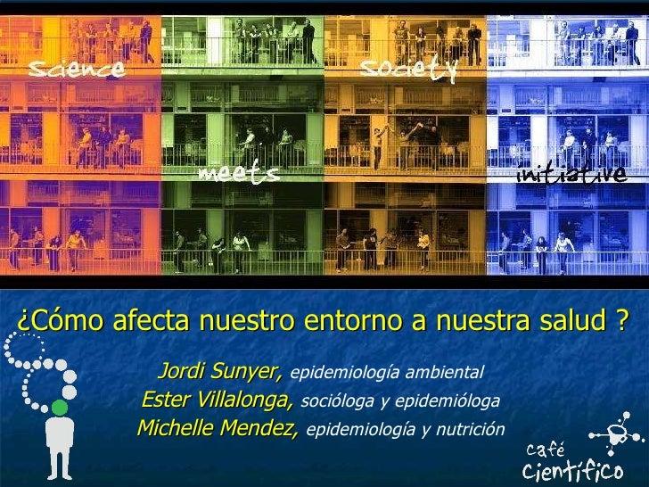 ¿Cómo afecta nuestro entorno a nuestra salud ? Jordi Sunyer,   epidemiología ambiental Ester Villalonga,   socióloga y epi...