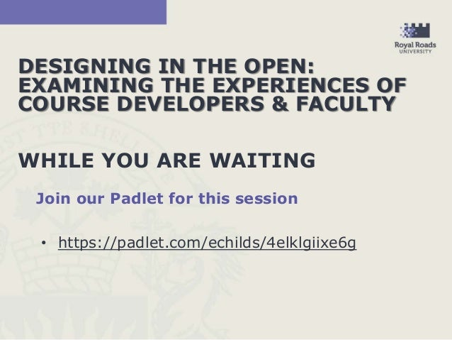 DESIGNING IN THE OPEN: EXAMINING THE EXPERIENCES OF COURSE DEVELOPERS & FACULTY WHILE YOU ARE WAITING Join our Padlet for ...