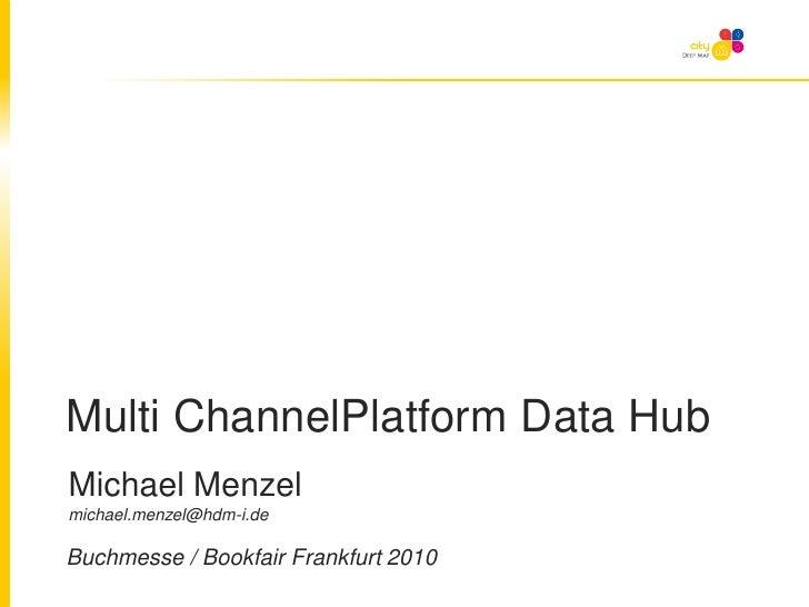 Multi ChannelPlatform Data Hub<br />Michael Menzel michael.menzel@hdm-i.de<br />Buchmesse / Bookfair Frankfurt 2010<br />
