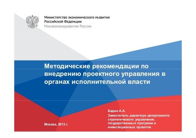 Методические рекомендации по внедрению проектного управления в органах исполнительной власти  Москва, 2013 г.  Бадин А.А. ...