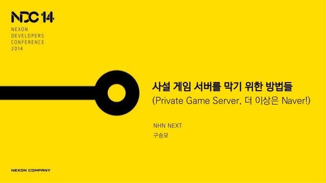 사설 게임 서버를 막기 위한 방법들 (Private Game Server, 더 이상은 Naver!) NHN NEXT 구승모
