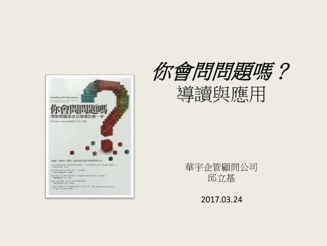 你會問問題嗎? 導讀與應用 華宇企管顧問公司 邱立基 2017.03.24