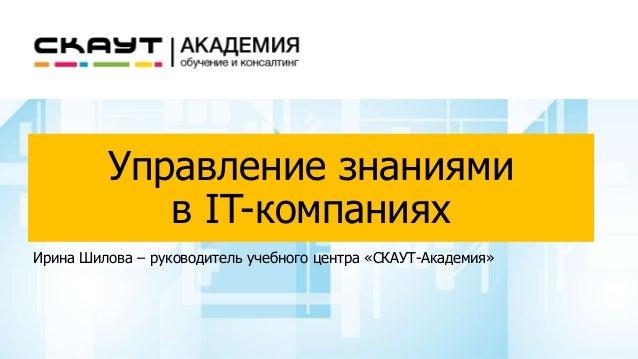 Управление знаниями в IT-компаниях Ирина Шилова – руководитель учебного центра «СКАУТ-Академия»
