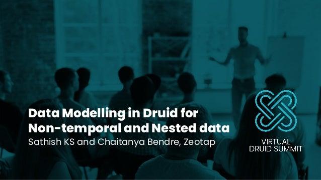Data Modelling in Druid for Non-temporal and Nested data Sathish KS and Chaitanya Bendre, Zeotap 1