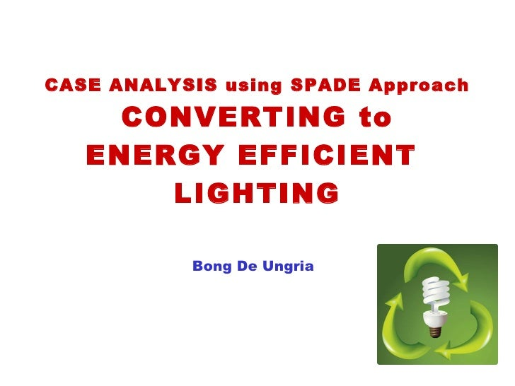 CASE ANALYSIS using SPADE Approach CONVERTING to ENERGY EFFICIENT  LIGHTING Bong De Ungria