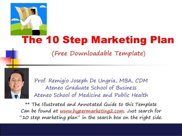 The 10 Step Marketing Plan (Free Downloadable Template) Prof. Remigio Joseph De Ungria, MBA, CDM Ateneo Graduate School of...