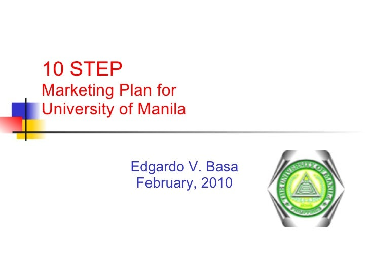 10 STEP  Marketing Plan for  University of Manila Edgardo V. Basa February, 2010