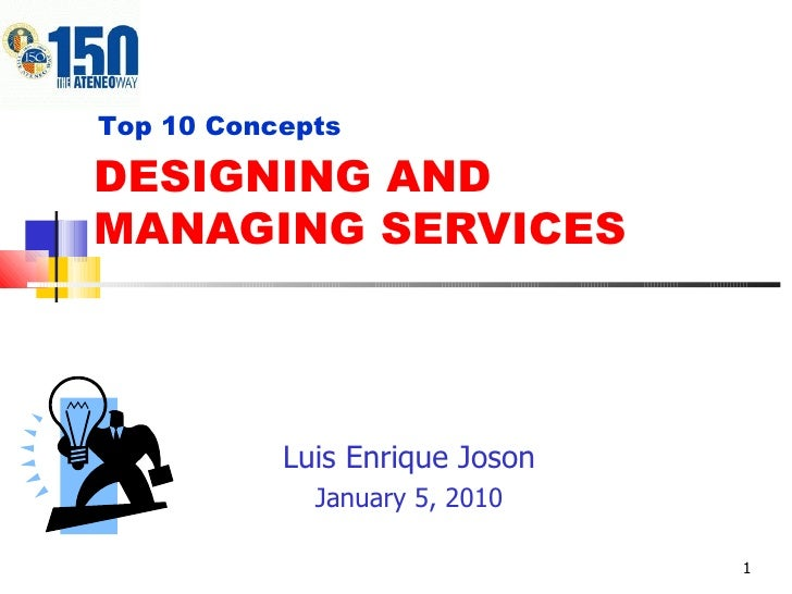 DESIGNING AND MANAGING SERVICES Luis Enrique Joson January 5, 2010 Top 10 Concepts