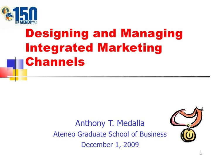 Designing and Managing Integrated Marketing Channels Anthony T. Medalla Ateneo Graduate School of Business December 1, 2009