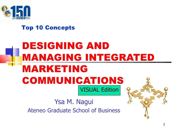DESIGNING AND MANAGING INTEGRATED MARKETING COMMUNICATIONS Ysa M. Nagui Ateneo Graduate School of Business Top 10 Concepts...