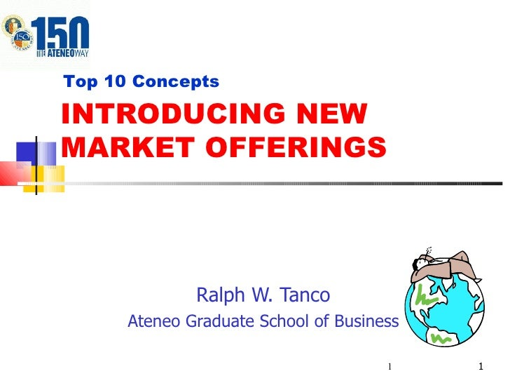 INTRODUCING NEW MARKET OFFERINGS Ralph W. Tanco Ateneo Graduate School of Business Top 10 Concepts