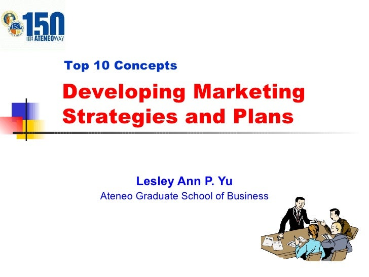 Lesley Ann P. Yu Ateneo Graduate School of Business Developing Marketing Strategies and Plans Top 10 Concepts
