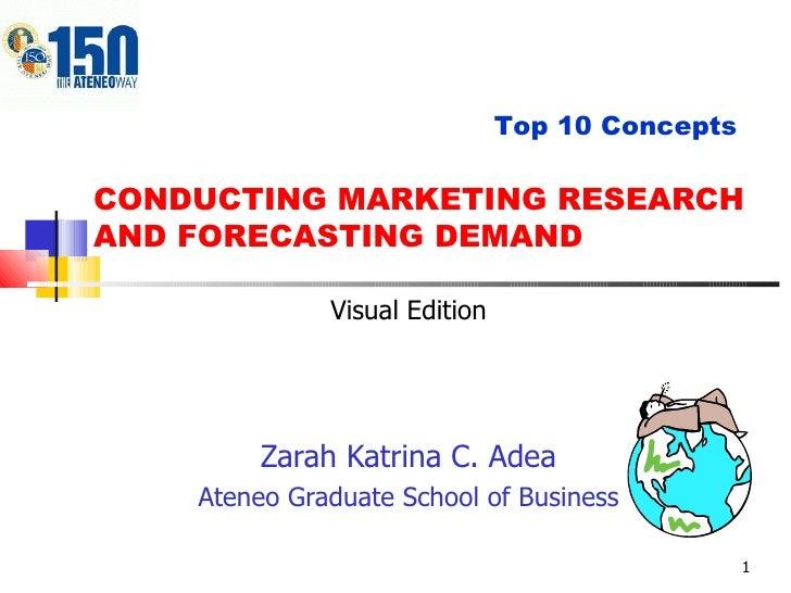 CONDUCTING MARKETING RESEARCH AND FORECASTING DEMAND Zarah Katrina C. Adea Ateneo Graduate School of Business Top 10 Conce...