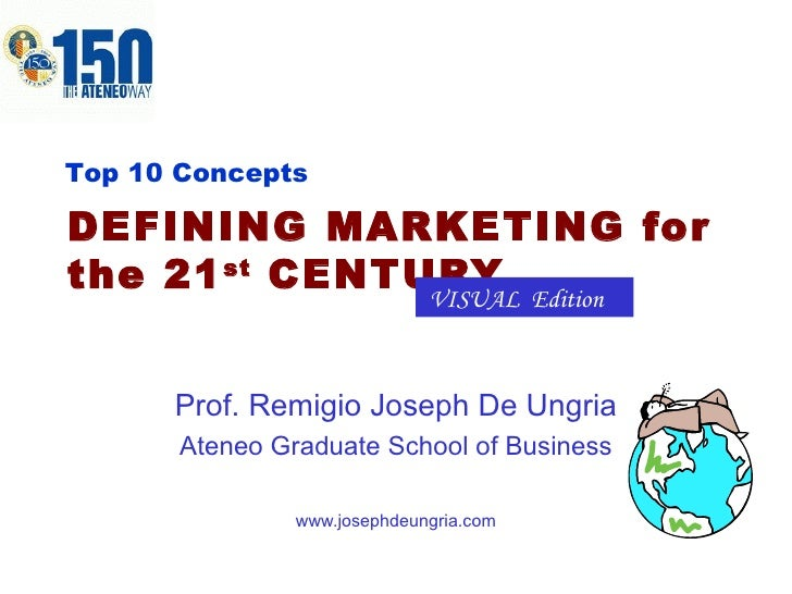 DEFINING MARKETING for the 21 st  CENTURY Prof. Remigio Joseph De Ungria Ateneo Graduate School of Business www.josephdeun...