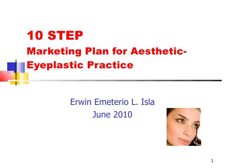 10 STEP Marketing Plan for Aesthetic-Eyeplastic Practice Erwin Emeterio L. Isla June 2010