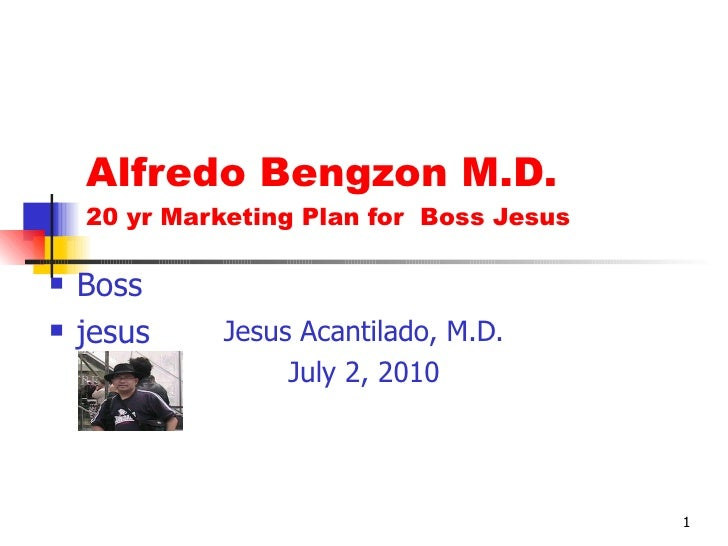 Alfredo Bengzon M.D. 20 yr Marketing Plan for  Boss Jesus Jesus Acantilado, M.D. July 2, 2010 <ul><li>Boss </li></ul><ul><...