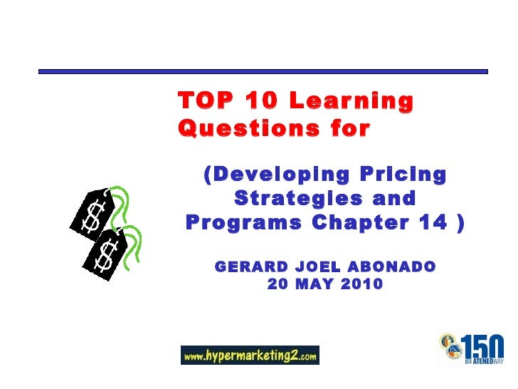 TOP 10 Learning Questions for (Developing Pricing Strategies and Programs Chapter 14 ) GERARD JOEL ABONADO 20 MAY 2010