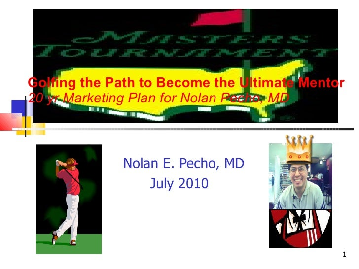 Golfing the Path to Become the Ultimate Mentor 20 yr Marketing Plan for Nolan Pecho, MD Nolan E. Pecho, MD July 2010