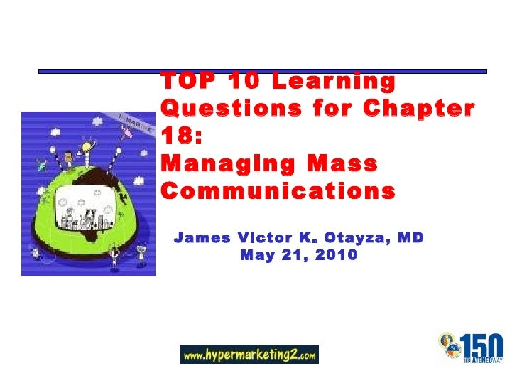 TOP 10 Learning Questions for Chapter 18: Managing Mass Communications James Victor K. Otayza, MD May 21, 2010 Change with...