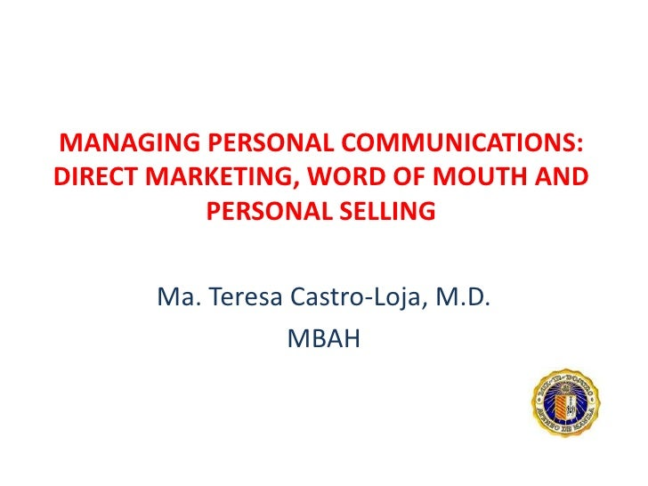 MANAGING PERSONAL COMMUNICATIONS: DIRECT MARKETING, WORD OF MOUTH AND PERSONAL SELLING<br />Ma. Teresa Castro-Loja, M.D.<b...