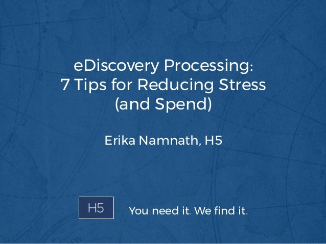 eDiscovery Processing: 7 Tips for Reducing Stress (and Spend) Erika Namnath, H5 You need it. We find it.
