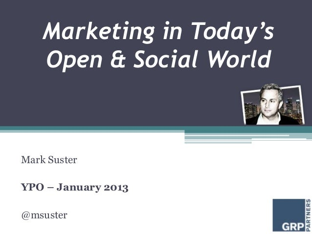Marketing in Today's    Open & Social WorldMark SusterYPO – January 2013@msuster
