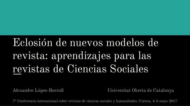 Eclosión de nuevos modelos de revista: aprendizajes para las revistas de Ciencias Sociales Alexandre López-Borrull Univers...