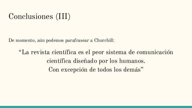 """Conclusiones (III) De momento, aún podemos parafrasear a Churchill: """"La revista científica es el peor sistema de comunicac..."""