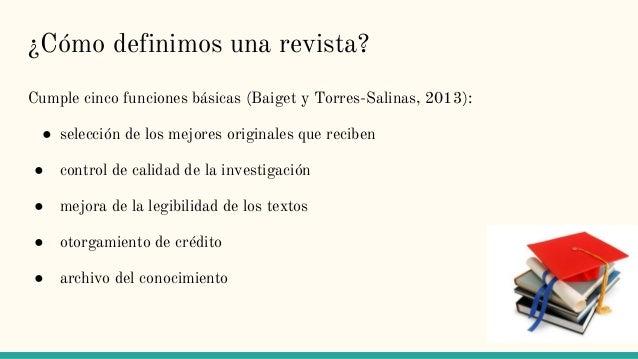 ¿Cómo definimos una revista? Cumple cinco funciones básicas (Baiget y Torres-Salinas, 2013): ● selección de los mejores or...
