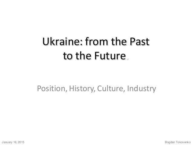 Ukraine: from the Past to the Future. Position, History, Culture, Industry. Bogdan Tokovenko.January 16, 2015.