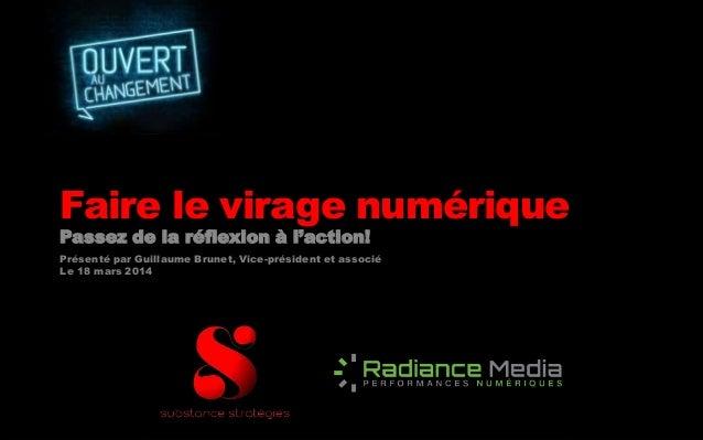 Faire le virage numérique Passez de la réflexion à l'action! Présenté par Guillaume Brunet, Vice-président et associé Le 1...