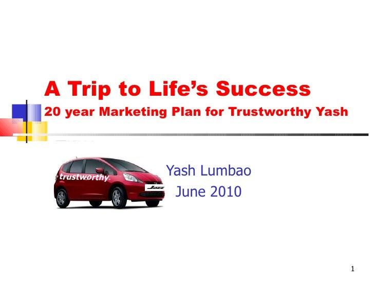 A Trip to Life's Success 20 year Marketing Plan for Trustworthy Yash Yash Lumbao June 2010 trustworthy