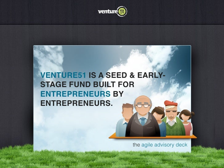 VENTURE51 IS A SEED & EARLY-STAGE FUND BUILT FORENTREPRENEURS BYENTREPRENEURS.                    the agile advisory deck