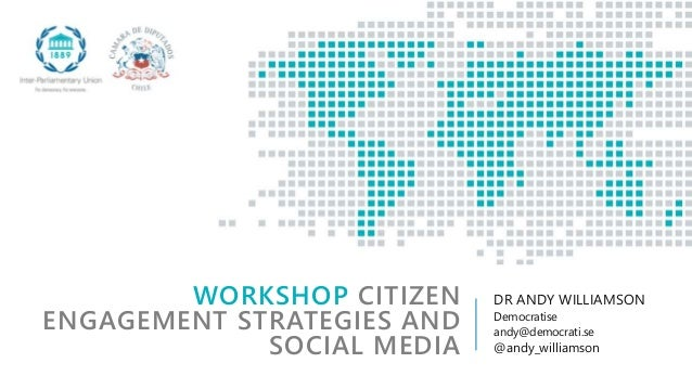 WORKSHOP CITIZEN ENGAGEMENT STRATEGIES AND SOCIAL MEDIA DR ANDY WILLIAMSON Democratise andy@democrati.se @andy_williamson