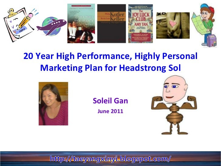 20 Year High Performance, Highly Personal Marketing Plan for Headstrong Sol Soleil Gan June 2011