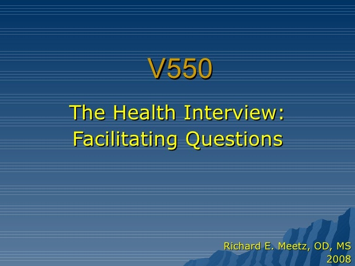 V550 The Health Interview: Facilitating Questions Richard E. Meetz, OD, MS 2008
