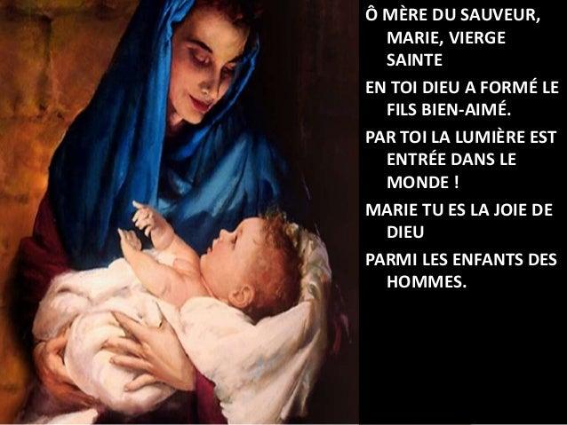 Ô MÈRE DU SAUVEUR, MARIE, VIERGE SAINTE EN TOI DIEU A FORMÉ LE FILS BIEN-AIMÉ. PAR TOI LA LUMIÈRE EST ENTRÉE DANS LE MONDE...