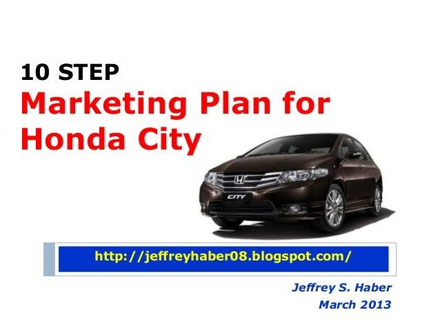 10 STEPMarketing Plan forHonda City     http://jeffreyhaber08.blogspot.com/                               Jeffrey S. Haber...