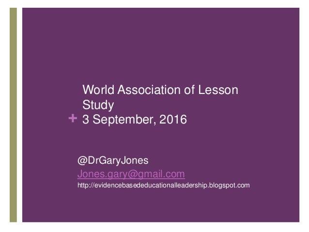 + World Association of Lesson Study 3 September, 2016 @DrGaryJones Jones.gary@gmail.com http://evidencebasededucationallea...